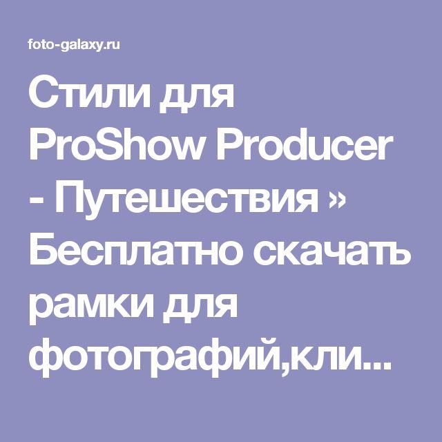 Стили для ProShow Producer - Путешествия » Бесплатно скачать рамки для фотографий,клипарт,шрифты,шаблоны для Photoshop,костюмы,рамки для фотошопа,обои,фоторамки,DVD обложки,футажи,свадебные футажи,детские футажи,школьные футажи,видеоредакторы,видеоуроки,скрап-наборы