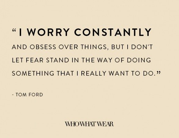 """""""I worry constantly and obsess over things, but I don't let fear stand in the way of doing something that I really want to do."""" -Tom Ford // #WWWQuotesToLiveBy"""