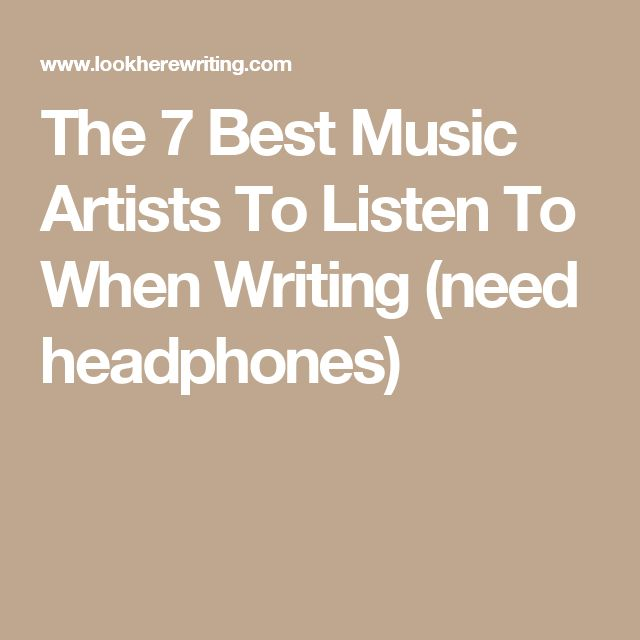 The 7 Best Music Artists To Listen To When Writing (need headphones)