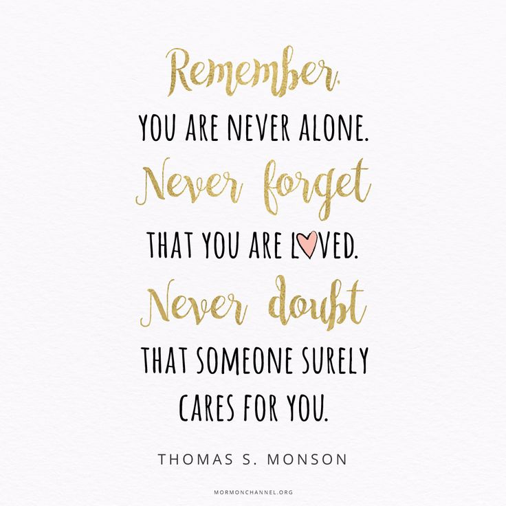 """Heavenly Father wants you to check in with Him through sincere and fervent prayer. Remember, you are never alone. Never forget that you are loved. Never doubt that someone surely cares for you."" —Thomas S. Monson"