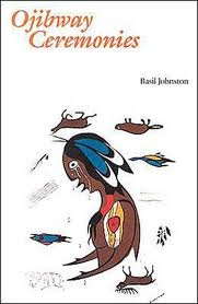 Ojibway Ceremonies -- Basil Johnson is a wonderful Ojibwe native scholar and poetic writer. He writes with elegance, vision and precision. He is one of the best Native writers and historians in all of Turtle Island.