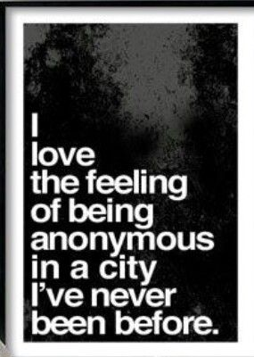 I love the feeling of being anonymous in a city I've never been to before.