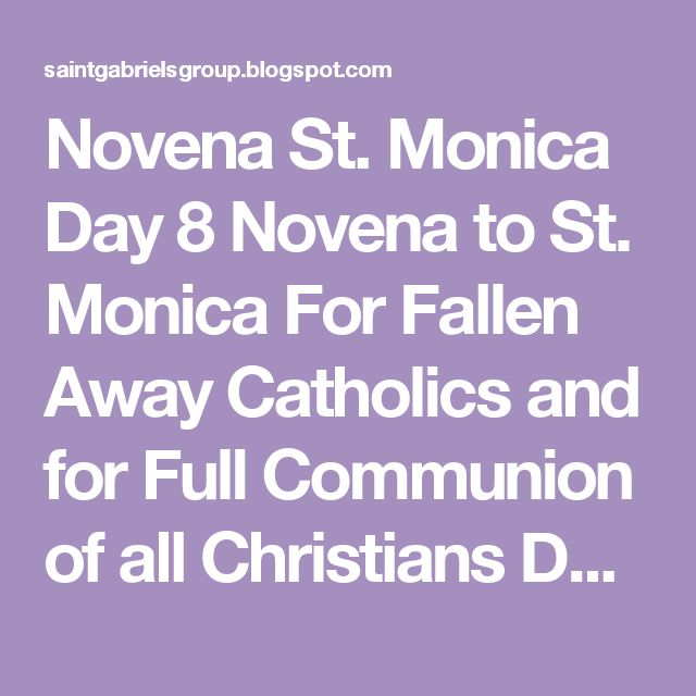 Novena St. Monica Day 8 Novena to St. Monica For Fallen Away Catholics and for Full Communion of all Christians Day 8 O glorious St. Monica, you accompanied Augustine when he was beginning a monastic life with some friends. You delighted in a life dedicated to prayer, and you were happy because you knew that your son made a good decision. You, too, wanted to spend the rest of your life praying, in close contact with Jesus. Guide us so that we may also be led to a deeper life of prayer and…