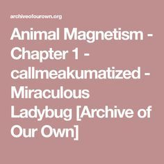 Animal Magnetism - Chapter 1 - callmeakumatized - Miraculous Ladybug [Archive of Our Own]