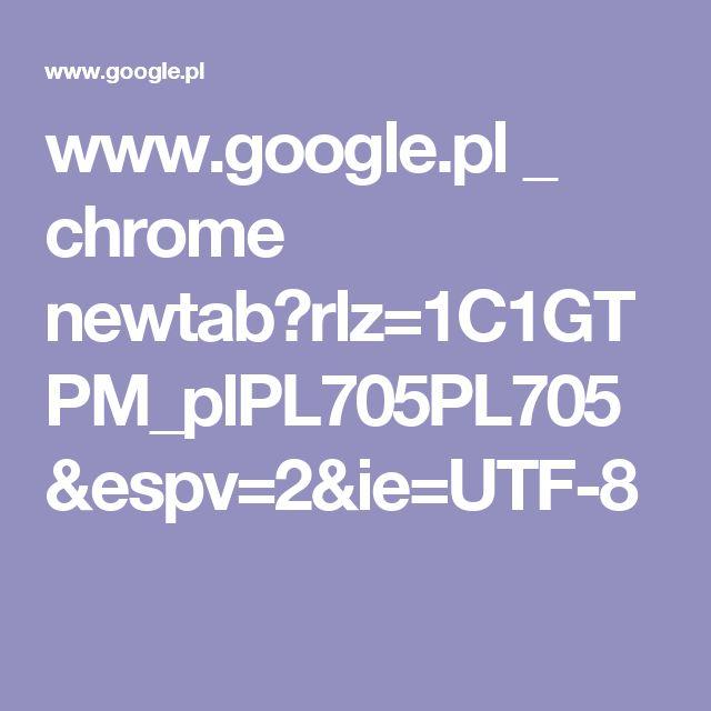 www.google.pl _ chrome newtab?rlz=1C1GTPM_plPL705PL705&espv=2&ie=UTF-8