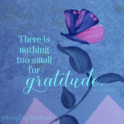 There is nothing too small to be thankful for ~ #gratitude everydayspirit.net