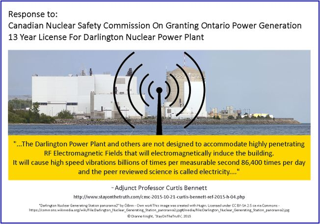 Response to: Canadian Nuclear Safety Commission On Granting Ontario Power Generation 13 Year License For Darlington Nuclear Power Plant ~ Adjunct Professor Curtis Bennett,  Wed, Oct 21, 2015  Re: My submission - Public Hearing Ref. 2015-H-04