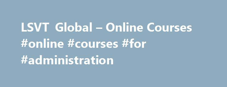 LSVT Global – Online Courses #online #courses #for #administration http://zambia.remmont.com/lsvt-global-online-courses-online-courses-for-administration/  # Course Categories Online LSVT BIG® Courses Online LSVT BIG Training and Certification now available! Until now, LSVT BIG Training and Certification has only been available to physical and occupational therapy professionals and students by attending a two day in-person workshop. Now, with the Online LSVT BIG Training and Certification…