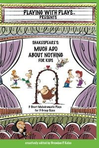 Shakespeare's Much Ado About Nothing for Kids: 3 Short Melodramatic Plays for 3 Group Sizes (Playing with Plays) Designed for 8-20+ actors (other Shakespeare plays also available)