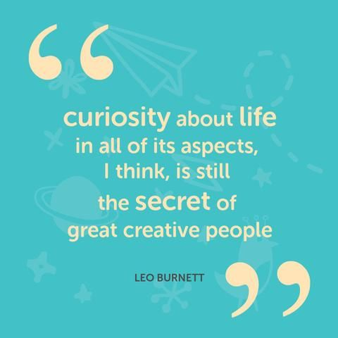 Curiosity about life and all of its aspects, I think, is still the secret of great creative people. - Leo Burnett