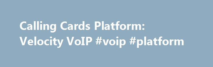 Calling Cards Platform: Velocity VoIP #voip #platform http://oregon.remmont.com/calling-cards-platform-velocity-voip-voip-platform/  # Calling Cards Platform Calling Cards Platform Prepaid and postpaid calling card services represent one of the fastest-growing types of VoIP services. A variety of consumer segments students, business and leisure travelers, expatriates, immigrants, soldiers have fueled calling cards growth. These VoIP services are especially popular among mobile phone users…