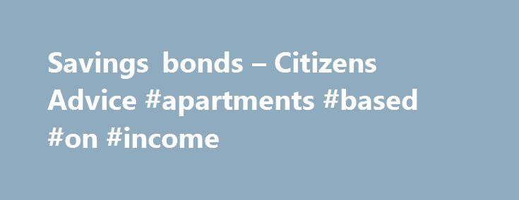 Savings bonds – Citizens Advice #apartments #based #on #income http://incom.remmont.com/savings-bonds-citizens-advice-apartments-based-on-income/  #fixed income bonds # Savings bonds Table of contents About savings bonds If you're thinking about putting some money aside for a rainy-day, one option is to put it into a savings bond. Savings bonds are available from banks, building societies and National Savings and Investments (NS I) . You agree to put your money Continue Reading