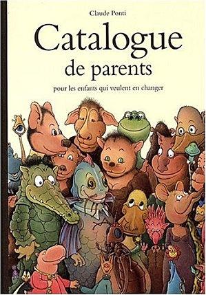 ¤ Claude Ponti. Catalogue de parents pour les enfants qui veulent en changer. Editions École des loisirs. A offrir aussi aux grands enfants. ..