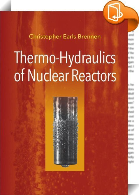 Thermo-Hydraulics of Nuclear Reactors    :  This book provides a concise and up-to-date summary of the essential thermo-hydraulic analyses and design principles of nuclear reactors for electricity generation. Beginning with the basic nuclear physics  it leads through technical and quantitative analyses to descriptions of both the normal operation of the various modern nuclear reactor designs and the analyses of the possible departures from normal operation. It then describes both the p...