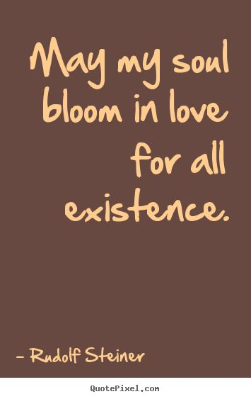 Rudolf Steiner picture quotes - May my soul bloom in love for all existence. - Love quotes