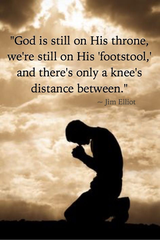 """God is still on His throne, we're still on His 'footstool,' and there's only a knee's distance between."" ~ Jim Elliot"