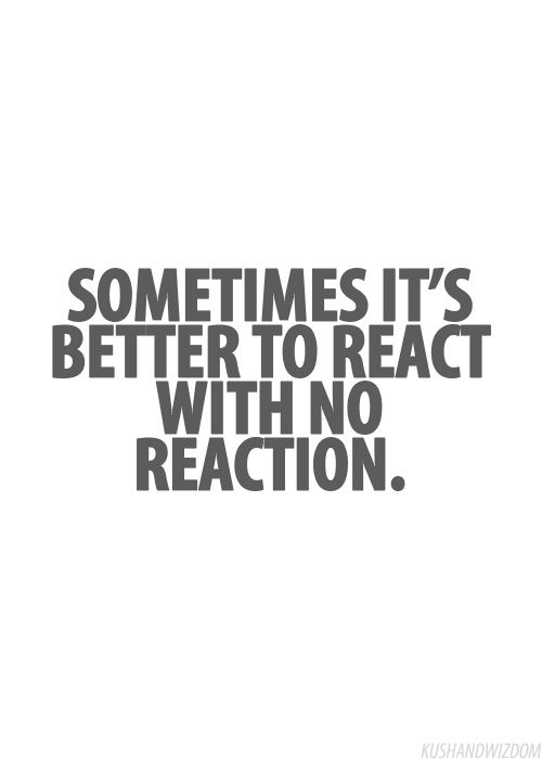 Sometimes it is better to react with no reaction-I think the next line should be: dont give them the satisfaction!