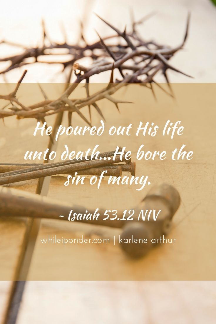 He poured out His life unto death...He bore the sin of many. Isaiah 52.12 NIV #Easter #WhileIPonder #Bible