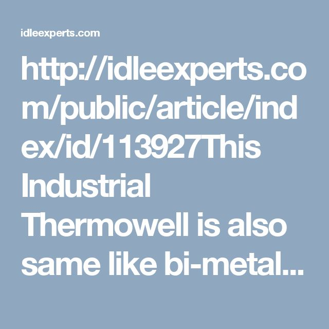 http://idleexperts.com/public/article/index/id/113927This Industrial Thermowell is also same like bi-metal thermowell which is also used to protect the theremomter through exposing the media. This is used in HVAC, chill water, hot water lines and pipes.