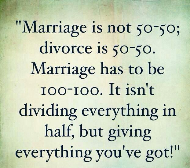 Marriage 100%!!! Giving ... If both spouses really give then... Pain in the relationship will never be a cancer. Just truth your partner has our best interest in their heart;-) I LOVE YOU BABY!!