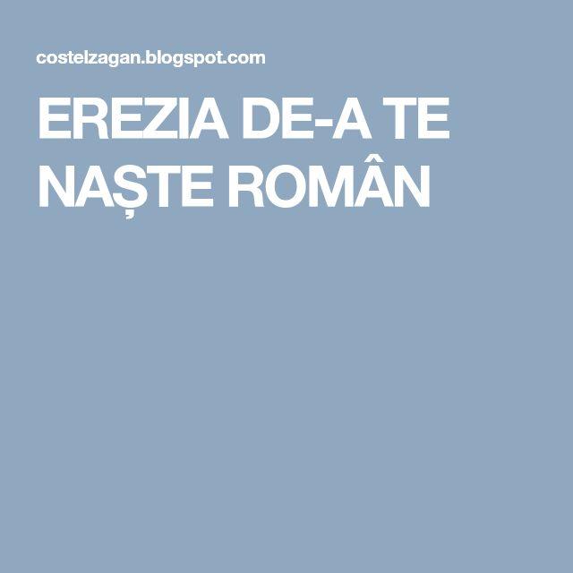 EREZIA DE-A TE NAȘTE ROMÂN