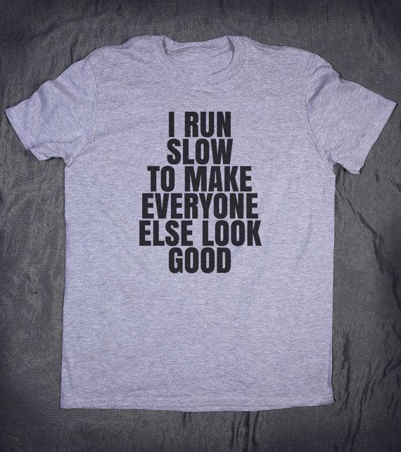 I Run Slow To Make Everyone Else Look Good Slogan Tee Funny