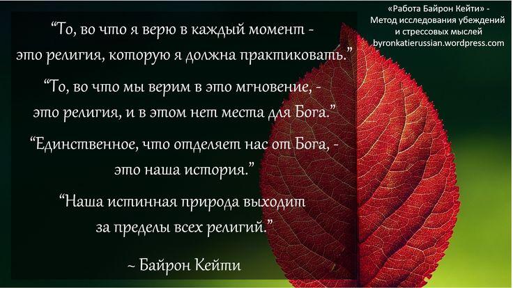 «То, во что я верю в каждый момент — это религия, которую я должна практиковать.»  «То, во что мы верим в это мгновение, — это религия, и в этом нет места для Бога.»  «Единственное, что отделяет нас от Бога, — это наша история.»  «Наша истинная природа выходит за пределы всех религий.»  ~ Байрон Кейти   «What I'm believing in each moment is the religion I must practice.»  «What we believe in the moment is religion – and there is no room for God in that.» ~ Byron Katie