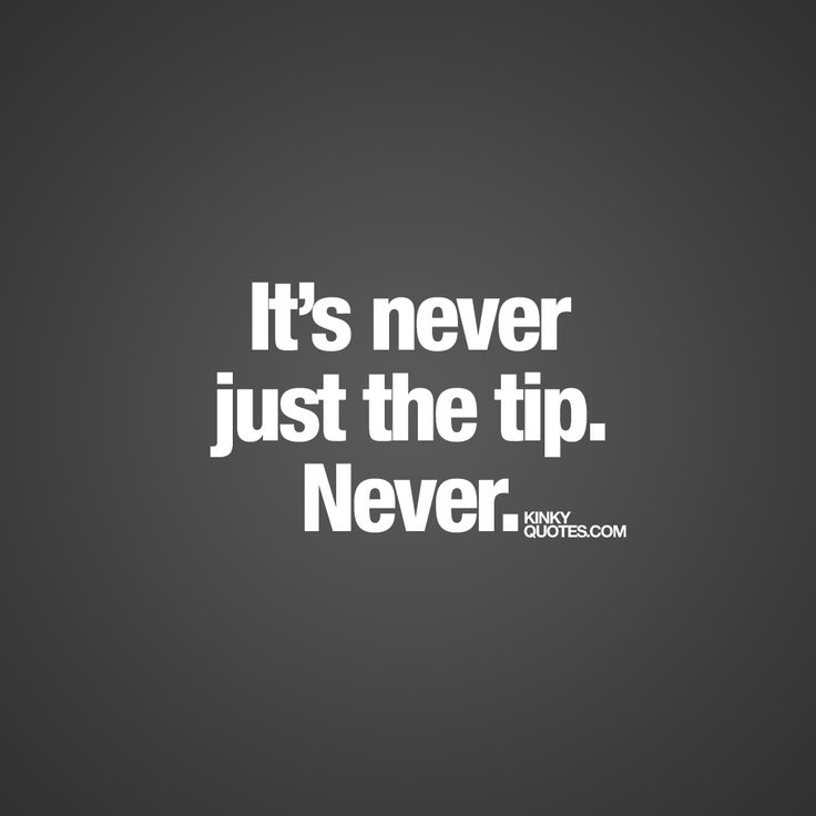"""""""It's never just the tip. Never.""""   We all know it's never gonna be just the tip.. NEVER ;)   www.kinkyquotes.com #justthetip #naughty #fun #quotes"""