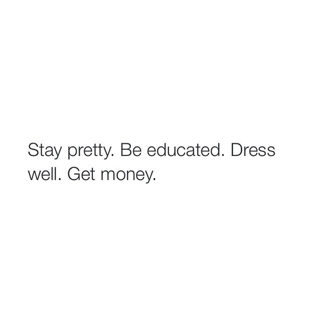 Stay Pretty. Be educated. Dress well. Get money.