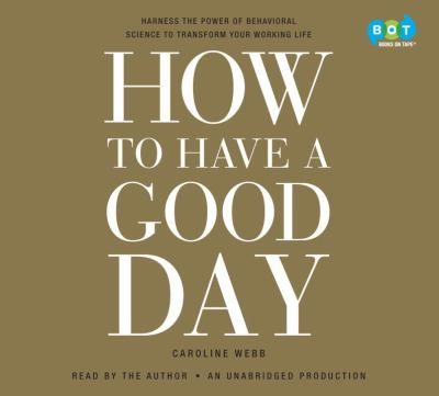 How to have a good day [sound recording] : harnessing the power of behavioral science to transform our working lives. by Caroline Webb. (Books on Tape,2016)