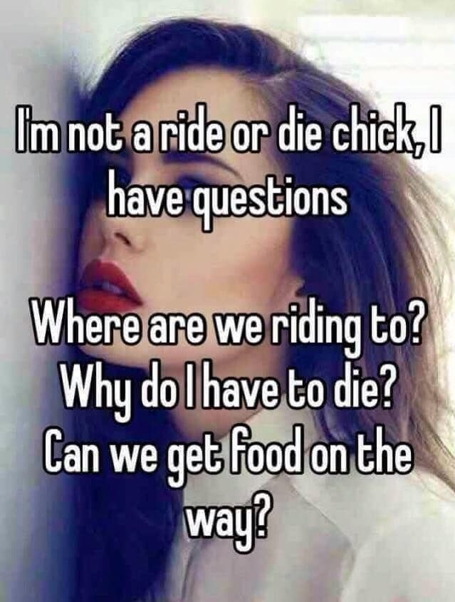 I'm not a ride or die chick. I have questions. Where are we riding to? Why do I have to die? Can we get food on the way?
