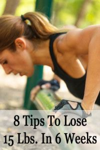 8 Tips For Losing 15 Pounds In 6 Weeks