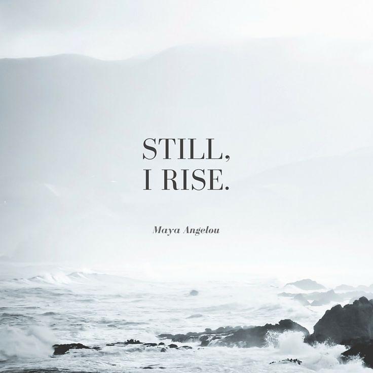 Still I rise. - Maya Angelou