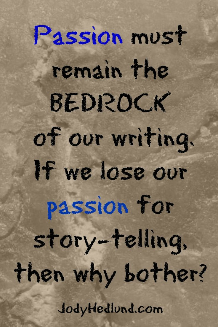 """""""Passion must remain the BEDROCK of our writing. If we lose our passion for story-telling, then why bother?"""" ~Jody Hedlund"""