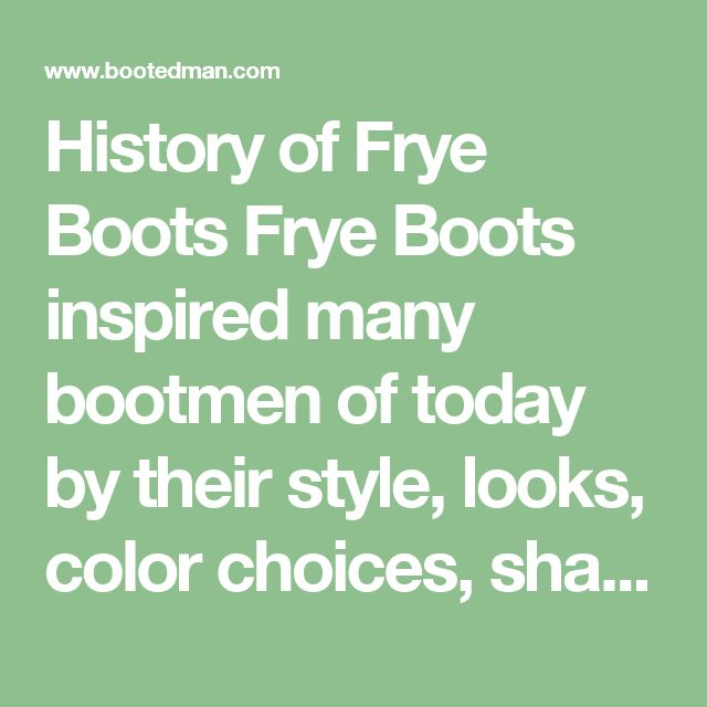 History of Frye Boots  Frye Boots inspired many bootmen of today by their style, looks, color choices, shaft height, sound of their clunky heels when walking in them, and affordability.