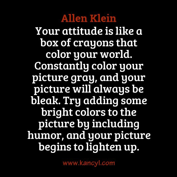 """""""Your attitude is like a box of crayons that color your world. Constantly color your picture gray, and your picture will always be bleak. Try adding some bright colors to the picture by including humor, and your picture begins to lighten up."""", Allen Klein"""