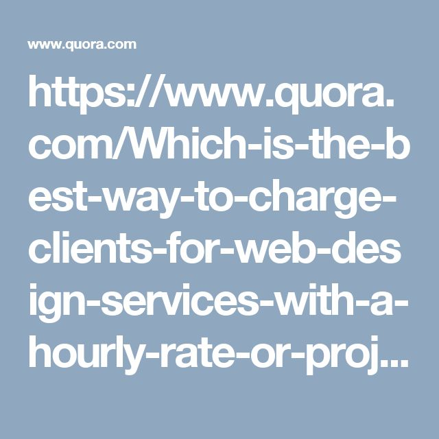 https://www.quora.com/Which-is-the-best-way-to-charge-clients-for-web-design-services-with-a-hourly-rate-or-project-rate/answer/Ajay-Goyal-81