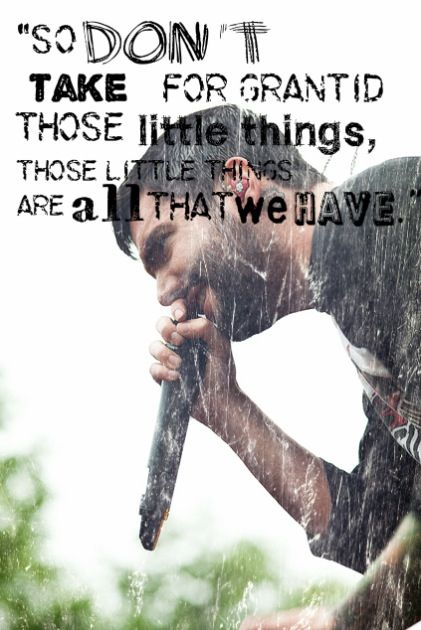 So don't take for granted those little things. Those little things are all that we have.<3 A Day To Remember lyrics