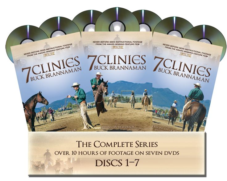 7 Clinics by Buck Brannaman: Introducing 7 Clinics with Buck Brannaman, a series of 7 DVDs featuring over 10 hours of instructional footage. Set One: Groundwork - 2 DVDS - 152 minutes Set Two: Lessons on Horseback - 2 DVDS - 195 minutes Set Three: Lessons on Horseback, Problem Solving, Words of Wisdom - 3 DVDS - 254 minutes