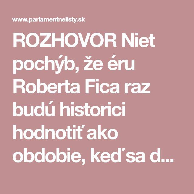 ROZHOVOR Niet pochýb, že éru Roberta Fica raz budú historici hodnotiť ako obdobie, keď sa dovŕšil ekonomický prevrat na