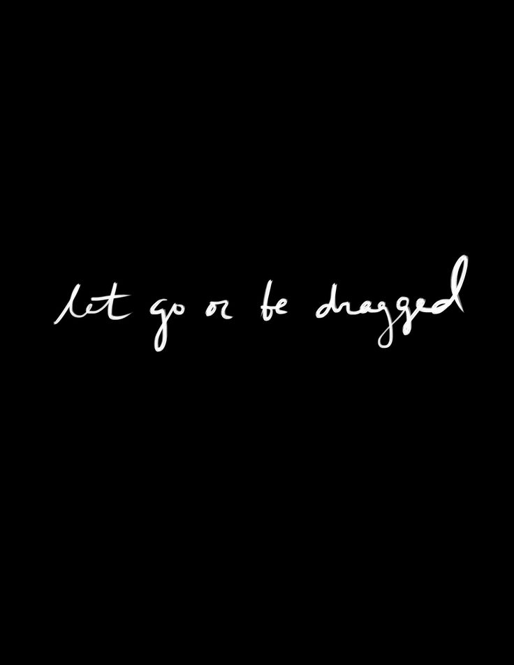 """""""Let go or be dragged."""""""