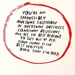 Jesteś niesamowicie wspaniałym skrzyżowaniem przezwyciężania problemów i stałych poprawek i w s z y s t k i c h najlepszych powodów żeby wyjśc z łożka.  A Twoje serce to najepiej napisana książka, jaką kiedykolwiek czytałam.