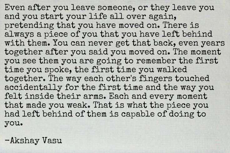 Even after you leave someone, or they leave you and you start your life all over again, pretending that you have moved on. There is always a piece of you that you have left behind with them. You can never get that back, even years together after you said you moved on. The moment you see them you are going to remember the first time you spoke, the first time you walked together. The way each other's fingers touched accidentally for the first time and the way you felt inside their arms…