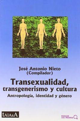 Transexualidad, transgenerismo y cultura : antropología, identidad y género / José Antonio Nieto (comp.) Talasa, 1998 [10] 350 p. Colección: Hablan las mujeres ; 16 ISBN 9788488119988 / ES / ENS / REC / Antropología social / Cultura / Género / Identidades / Transexualidad / Transgénero Biblioteca UPV/EHU http://millennium.ehu.es/record=b1288119~S1*spi