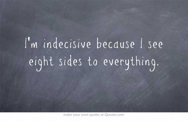 INFJ - I'm indecisive because I see eight sides to everything. Or twenty. You never know.
