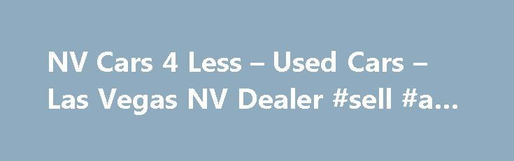 NV Cars 4 Less – Used Cars – Las Vegas NV Dealer #sell #a #car http://auto.remmont.com/nv-cars-4-less-used-cars-las-vegas-nv-dealer-sell-a-car/  #cars 4 sale # NV Cars 4 Less – Las Vegas NV, 89115 NV Cars 4 Less serving Las Vegas, NV offers great low prices for Used Cars. Used Pickups For Sale inventory to all of our neighbors in Henderson, Las Vegas, Henderson, Las Vegas, Nellis Afb, North Las Vegas, The Lakes. We at NV [...]Read More...The post NV Cars 4 Less – Used Cars – Las Vegas NV…