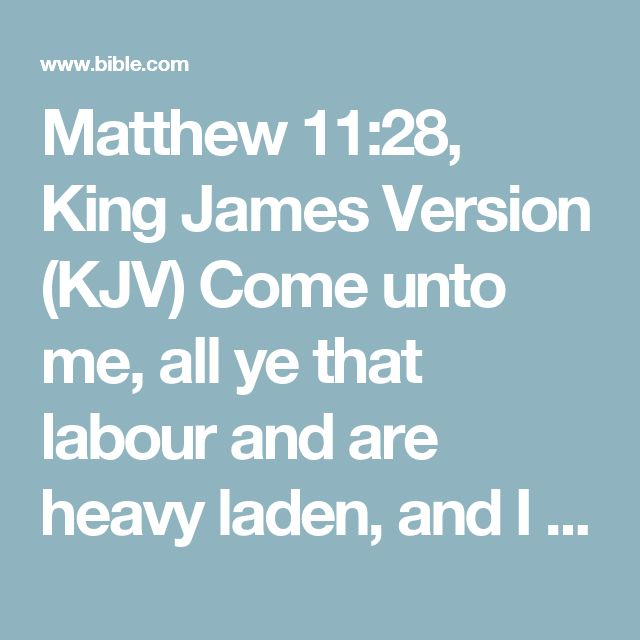 Matthew 11:28, King James Version (KJV) Come unto me, all ye that labour and are heavy laden, and I will give you rest.