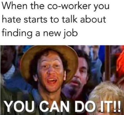 when the co worker you hate starts to talk about finding a new job,you can do it,meme