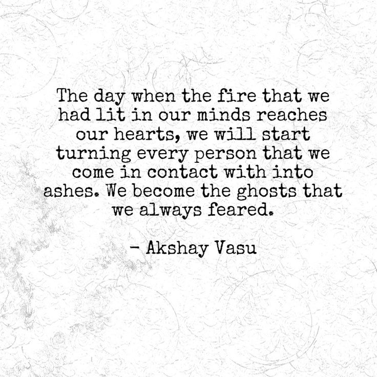 The day when the fire that we had lit in our minds reaches our hearts, we will start turning every person that we come in contact with into ashes. We become the ghosts that we always feared.  - Akshay Vasu