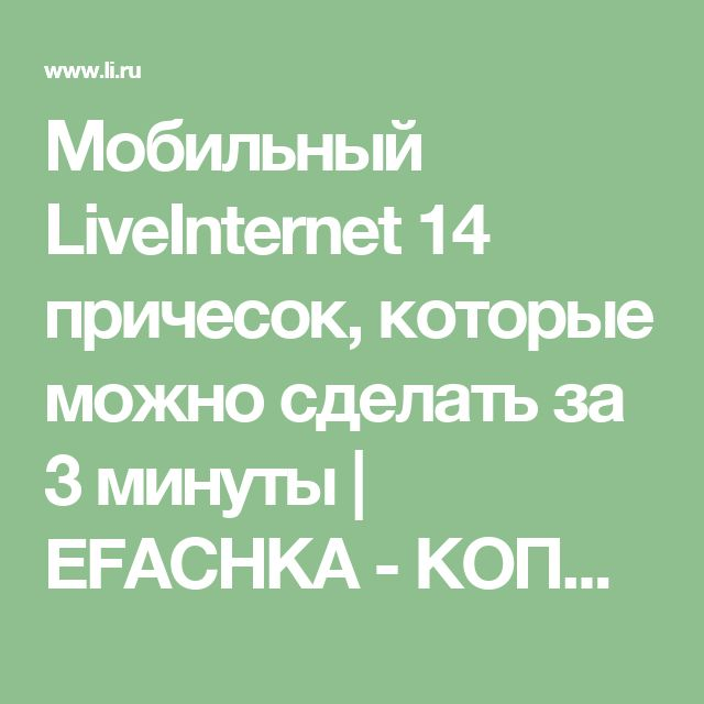 Мобильный LiveInternet 14 причесок, которые можно сделать за 3 минуты | EFACHKA - КОПИЛОЧКА! Интересное - креативное - познавательное - юмористическое - всё для души! |